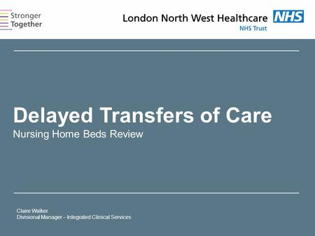Delayed Transfers of Care Nursing Home Beds Review Claire Walker Divisional Manager – Integrated Clinical Services.