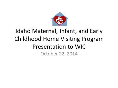 Idaho Maternal, Infant, and Early Childhood Home Visiting Program Presentation to WIC October 22, 2014.