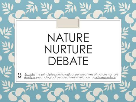 an explication of the nature nurture debate in relation to humans animals and culture Nature refers to traits and characteristics that are inherited or genetic in origin, while nurture refers to traits and qualities that are learned by organisms as they grow the terms nature and nurture consist of many different subcategories in the field of psychology these categories fall.