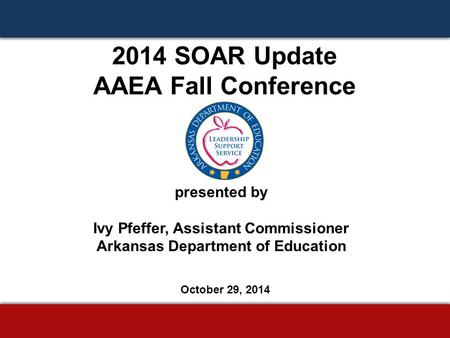 2014 SOAR Update AAEA Fall Conference presented by Ivy Pfeffer, Assistant Commissioner Arkansas Department of Education October 29, 2014.