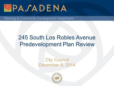 Planning & Community Development Department 245 South Los Robles Avenue Predevelopment Plan Review City Council December 8, 2014.