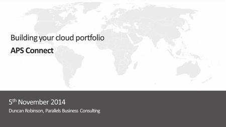 Duncan Robinson, Parallels Business Consulting 5 th November 2014 Building your cloud portfolio APS Connect.