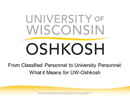 Where excellence and opportunity meet.™ From Classified Personnel to University Personnel: What it Means for UW-Oshkosh.