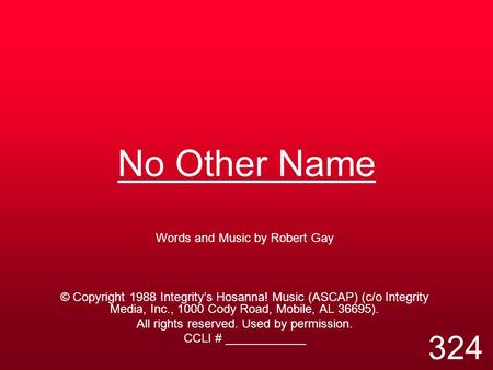 No Other Name Words and Music by Robert Gay © Copyright 1988 Integrity's Hosanna! Music (ASCAP) (c/o Integrity Media, Inc., 1000 Cody Road, Mobile, AL.