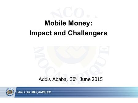 Mobile Money: Impact and Challengers Addis Ababa, 30 th June 2015.