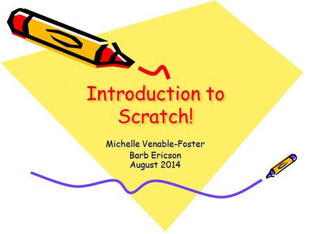 Introduction to Scratch! Michelle Venable-Foster Barb Ericson August 2014.