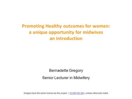 Promoting Healthy outcomes for women: a unique opportunity for midwives an introduction Bernadette Gregory Senior Lecturer in Midwifery Images have the.