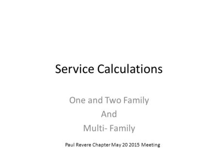 Service Calculations One and Two Family And Multi- Family Paul Revere Chapter May 20 2015 Meeting.