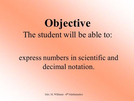 Objective The student will be able to: express numbers in scientific and decimal notation. Mrs. M. Williams -8 th Mathematics.
