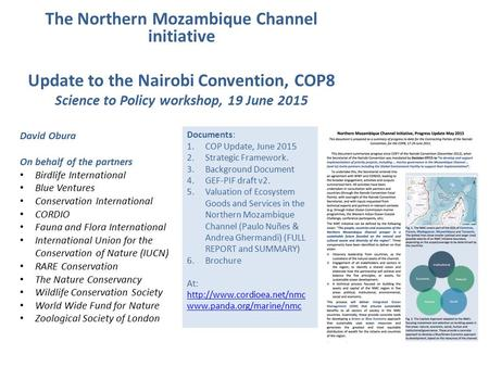 The Northern Mozambique Channel initiative Update to the Nairobi Convention, COP8 Science to Policy workshop, 19 June 2015 David Obura On behalf of the.
