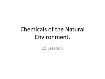 Chemicals of the Natural Environment. C5 Lesson 8.
