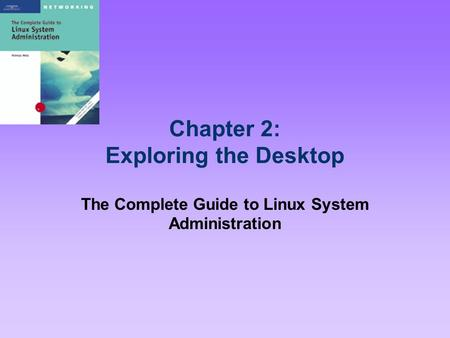 Chapter 2: Exploring the Desktop The Complete Guide to Linux System Administration.