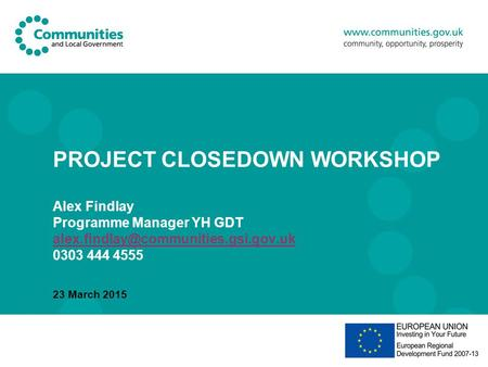PROJECT CLOSEDOWN WORKSHOP Alex Findlay Programme Manager YH GDT 0303 444 4555