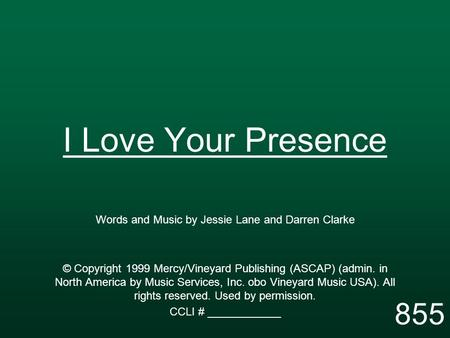 I Love Your Presence Words and Music by Jessie Lane and Darren Clarke © Copyright 1999 Mercy/Vineyard Publishing (ASCAP) (admin. in North America by Music.