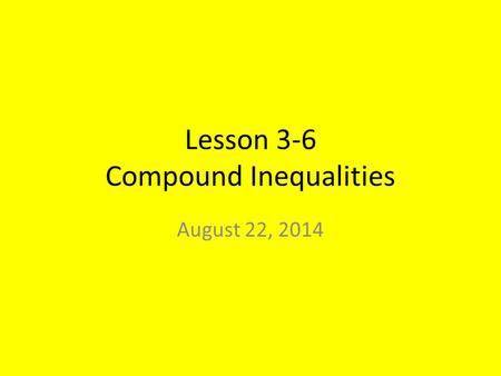 Lesson 3-6 Compound Inequalities August 22, 2014.