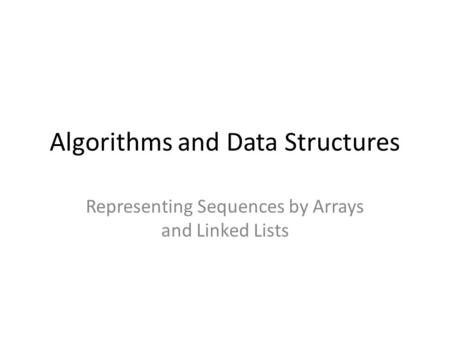 Algorithms and Data Structures Representing Sequences by Arrays and Linked Lists.