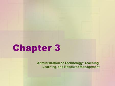 Chapter 3 Administration of Technology: Teaching, Learning, and Resource Management.