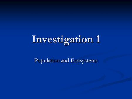 Investigation 1 Population and Ecosystems. Ecology Ecology is the study of ecosystems. Ecology is the study of ecosystems. Give examples of an individual,