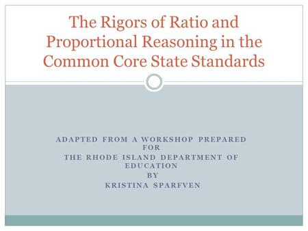 ADAPTED FROM A WORKSHOP PREPARED FOR THE RHODE ISLAND DEPARTMENT OF EDUCATION BY KRISTINA SPARFVEN The Rigors of Ratio and Proportional Reasoning in the.