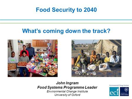 Food Security to 2040 What's coming down the track? John Ingram Food Systems Programme Leader Environmental Change Institute University of Oxford.