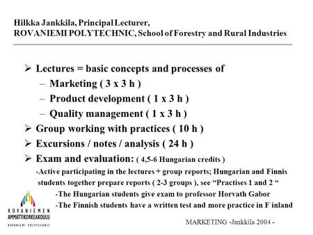 Hilkka Jankkila, Principal Lecturer, ROVANIEMI POLYTECHNIC, School of Forestry and Rural Industries  Lectures = basic concepts and processes of –<strong>Marketing</strong>.