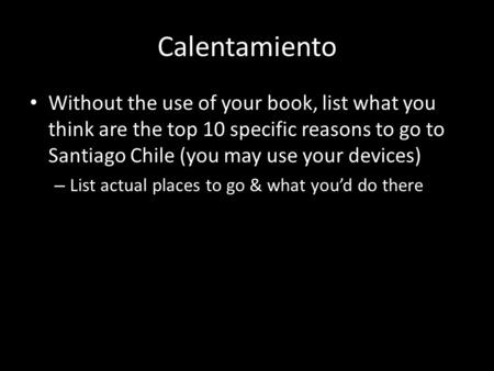 Calentamiento Without the use of your book, list what you think are the top 10 specific reasons to go to Santiago Chile (you may use your devices) – List.
