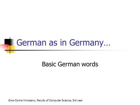 Gina-Corina Vrinceanu, Faculty of Computer Science, 3rd year German as in Germany… Basic German words.