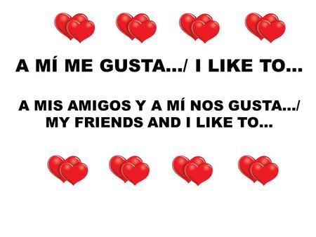 A MÍ ME GUSTA…/ I LIKE TO… A MIS AMIGOS Y A MÍ NOS GUSTA…/ MY FRIENDS AND I LIKE TO…