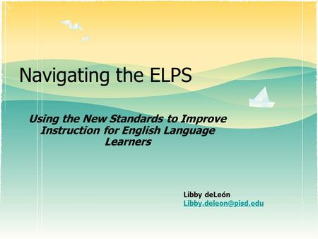 Navigating the ELPS Using the New Standards to Improve Instruction for English Language Learners Libby deLeón