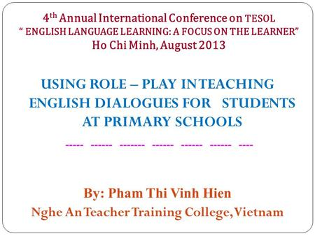 "4 th Annual International Conference on TESOL "" ENGLISH LANGUAGE LEARNING: A FOCUS ON THE LEARNER"" Ho Chi Minh, August 2013 USING ROLE – PLAY IN TEACHING."