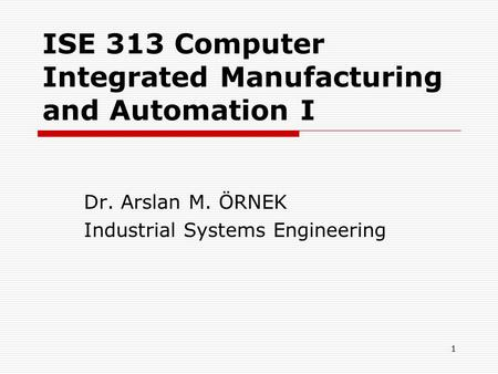 1 ISE 313 Computer Integrated Manufacturing and Automation I Dr. Arslan M. ÖRNEK Industrial Systems Engineering.