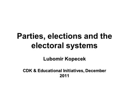 Parties, elections and the electoral systems Lubomir Kopecek CDK & Educational Initiatives, December 2011.