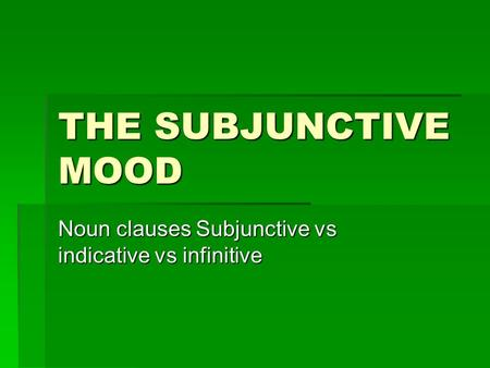 THE SUBJUNCTIVE MOOD Noun clauses Subjunctive vs indicative vs infinitive.