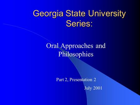 Georgia State University Series: Oral Approaches and Philosophies Part 2, Presentation 2 July 2001.