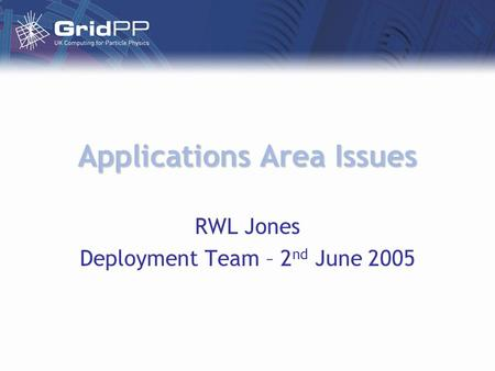 Applications Area Issues RWL Jones Deployment Team – 2 nd June 2005.