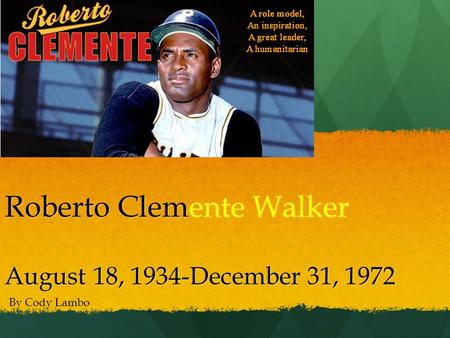 Roberto Clemente Walker August 18, 1934-December 31, 1972 By Cody Lambo.