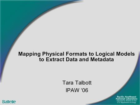 Mapping Physical Formats to Logical Models to Extract Data and Metadata Tara Talbott IPAW '06.