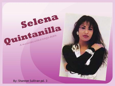 Selena Quintanilla A musician with a tragic death. By: Shannon Sullivan pd. 3.