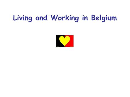 Living and Working in Belgium. Belgium… the of Europe.