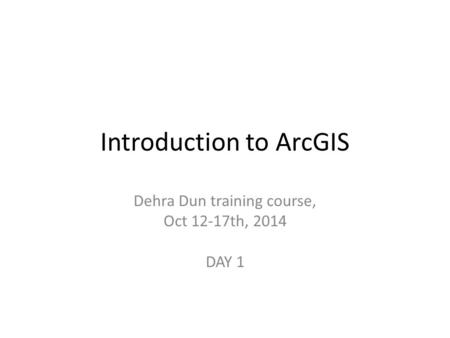 Introduction to ArcGIS Dehra Dun training course, Oct 12-17th, 2014 DAY 1.