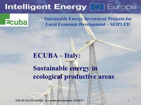 EIE/05/134/SI2.419988 - case study presentation, 30/08/071 Sustainable Energy Investment Projects for Local Economic Development – SEIPLED ECUBA – Italy: