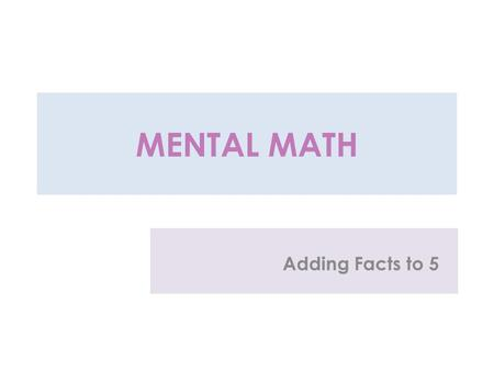 MENTAL MATH Adding Facts to 5 1 + 1 = 2 - 1 = 1 + 2 =