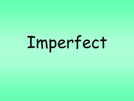 Imperfect. The imperfect, like the preterit, is a past tense. In English, we have one past tense. Spanish has two. You'll learn to use them in the next.