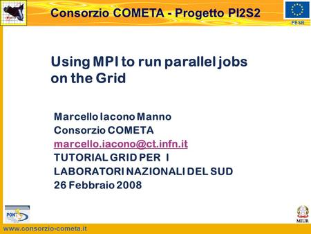 FESR Consorzio COMETA - Progetto PI2S2 Using MPI to run parallel jobs on the Grid Marcello Iacono Manno Consorzio COMETA