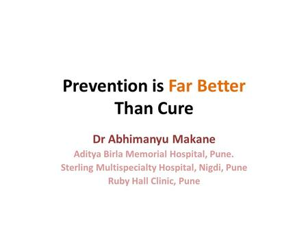 Prevention is Far Better Than Cure-Dr Abhimanyu Makane Aditya Birla Memorial Hospital, Pune. Sterling Multispecialty Hospital, Nigdi, Pune Ruby Hall Clinic,
