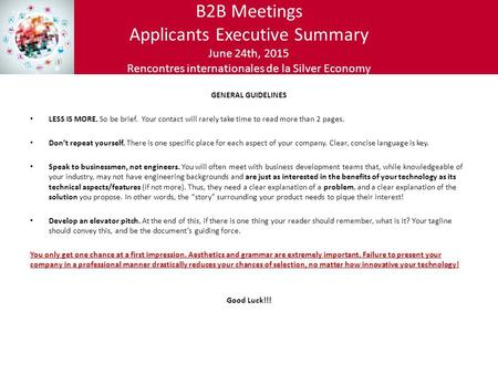 B2B Meetings Applicants Executive Summary June 24th, 2015 Rencontres internationales de la Silver Economy GENERAL GUIDELINES LESS IS MORE. So be brief.