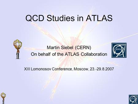 QCD Studies in ATLAS Martin Siebel (CERN) On behalf of the ATLAS Collaboration XIII Lomonosov Conference, Moscow, 23.-29.8.2007.