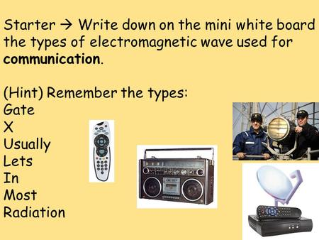 Starter  Write down on the mini white board the types of electromagnetic wave used for communication. (Hint) Remember the types: Gate X Usually Lets In.