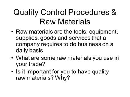Quality Control Procedures & Raw Materials Raw materials are the tools, equipment, supplies, goods and services that a company requires to do business.