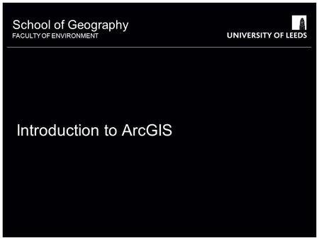 School of Geography FACULTY OF ENVIRONMENT Introduction to ArcGIS 1.